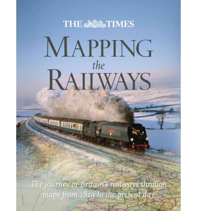The Times Mapping the Railways: The Journey of Britain's Railways Through Maps from 1819 to the Present Day