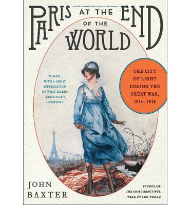 Paris at the End of the World: How the City of Lights Soared in its Darkest Hour, 1914-1918