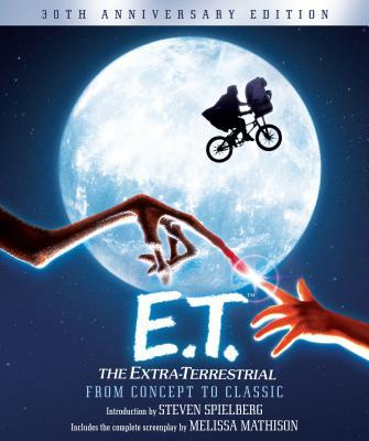 E.T.: The Extra-Terrestrial from Concept to Classic : The Illustrated Story of the Film and the Filmmakers