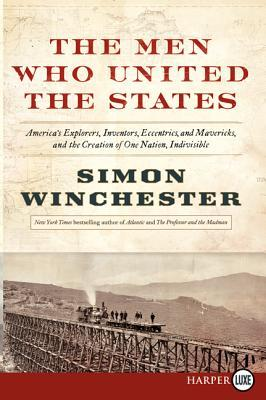 The Men Who United the States: America's Explorers, Inventors, Eccentrics and Mavericks, at the Creation of One Nation, Indivisible