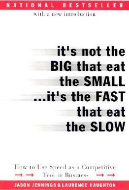 It's Not the Big That Eat the Small...It's the Fast That Eat the Slow: How to Use Speed as a Competitive Tool in Business