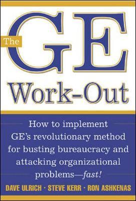 The GE Workout: How to Implement GE's Revolutionary Method for Busting Bureaucracy and Attacking Organizational Problems - Fast!