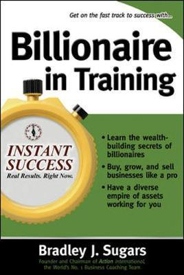 Billionaire in Training: Build Businesses, Grow Enterprises, and Make Your Fortune