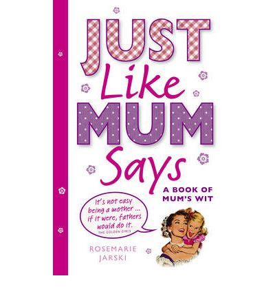 Just Like Mum Says: A Book of Mum's Wit