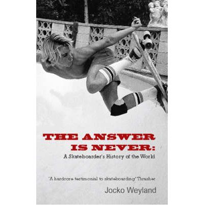 The Answer is Never: A Skateboarder's History of the World