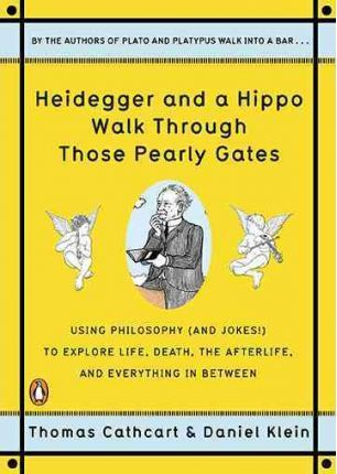Heidegger and a Hippo Walk Through Those Pearly Gates: Using Philosophy (and Jokes!) to Explore Life, Death, the Afterlife, and Everything in Betweeen