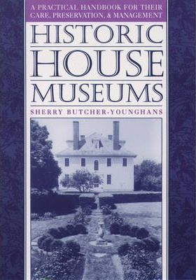 Historic House Museums: A Practical Handbook for Their Care, Preservation and Management