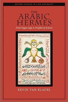 The Arabic Hermes: From Pagan Sage to Prophet of Science