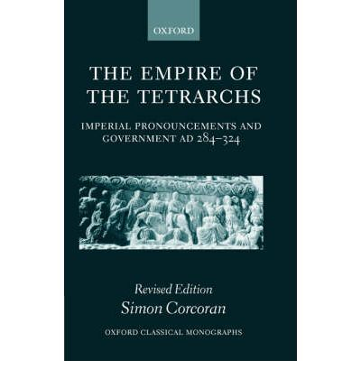 The Empire of the Tetrarchs: Imperial Pronouncements and Government, AD 284-324