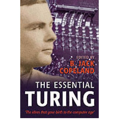 The Essential Turing: Seminal Writings in Computing, Logic, Philosophy, Artificial Intelligence, and Artificial Life, Plus the Secrets of Enigma