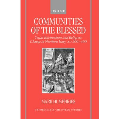 Communities of the Blessed: Social Environment and Religious Change in Northern Italy, AD 200-400