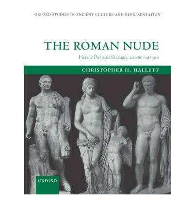 The Roman Nude: Heroic Portrait Statuary, 200 BC-AD 300