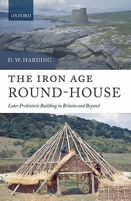 The Iron Age Round-house: Later Prehistoric Building in Britain and Beyond