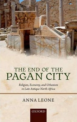 The End of the Pagan City: Religion, Economy, and Urbanism in Late Antique North Africa