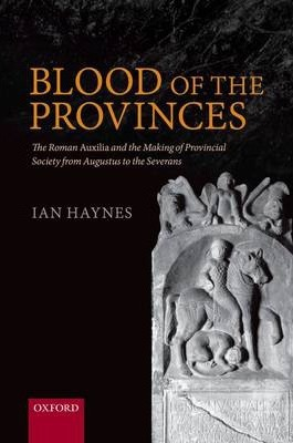 Blood of the Provinces: The Roman Auxilia and the Making of Provincial Society from Augustus to the Severans