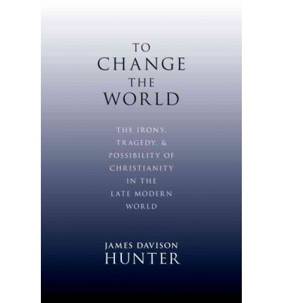 To Change the World: The Irony, Tragedy and Possibility of Christianity in the Late Modern World