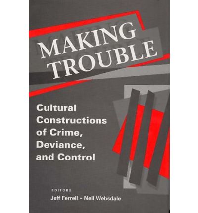 Making Trouble: Cultural Constraints of Crime, Deviance, and Control