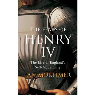 Fears of Henry IV: The Life of England's Self-made King