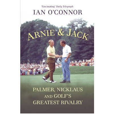 Arnie and Jack: Palmer, Nicklaus and Golf's Greatest Rivalry