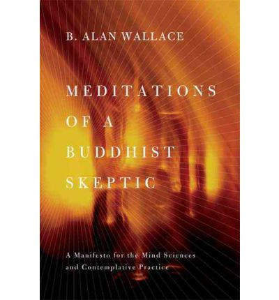 Meditations of a Buddhist Skeptic: A Manifesto for the Mind Sciences and Contemplative Practice