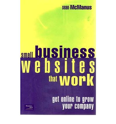 Small Business Websites That Work: Get Online to Grow Your Company: Get Online to Grow Your Company