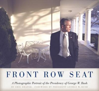 Front Row Seat: A Photographic Portrait of the Presidency of George W. Bush