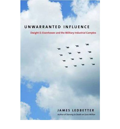 Unwarranted Influence: Dwight D. Eisenhower and the Military Industrial Complex