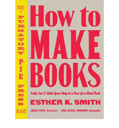 How to Make Books: Fold, Cut and Stitch Your Way to a One-of-a-kind Book