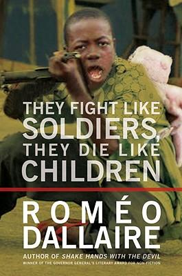 They Fight Like Soldiers, They Die Like Children: The Global Quest to Eradicate the Use of Child Soldiers