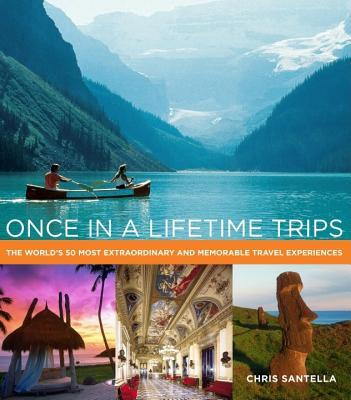 Once in a Lifetime Trips: The World's 50 Most Adventurous, Luxurious, and Memorable Travel Experiences
