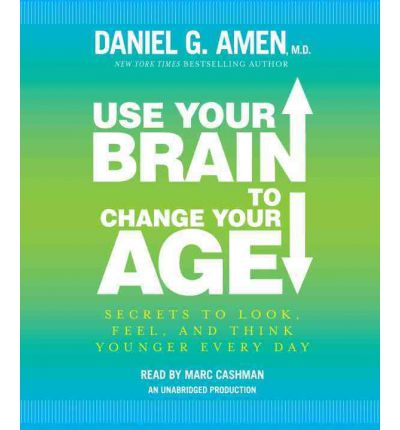 Use Your Brain to Change Your Age: Secrets to Look, Feel, and Think Younger Every Day