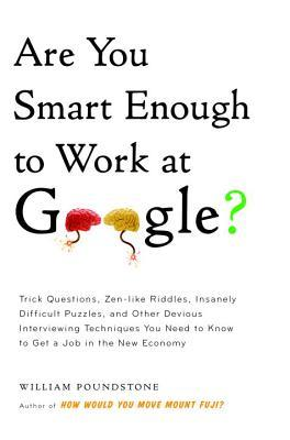 Are You Smart Enough to Work at Google?: Trick Questions, Zen-Like Riddles, Insanely Difficult Puzzles, and Other Devious Interviewing Techniques You Need to Know to Get a Job in the New Economy