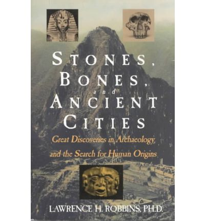 Stones, Bones and Ancient Cities: Great Discoveries in Archaeology and the Search for Human Origins