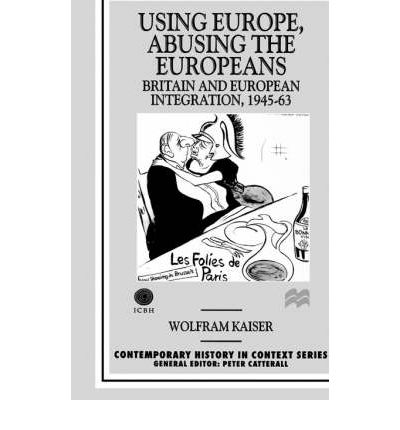 Using Europe, Abusing the Europeans: Britain and Ueropean Integration, 1945-1963