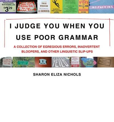 I Judge You When You Use Poor Grammar: A Collection of Egregious Errors, Inadvertent Bloopers, and Other Linguistic Slip-ups