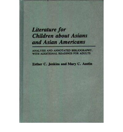 Literature for Children About Asians and Asian Americans: Analysis and Annotated Bibliography, with Additional Readings for Adults