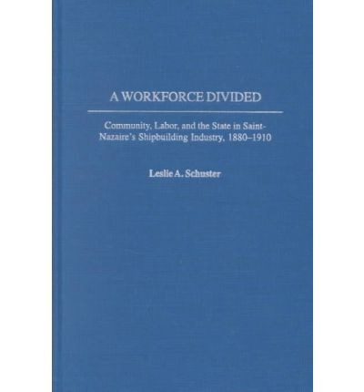 A Workforce Divided: Community, Labor, and the State in Saint-Nazaire's Shipbuilding Industry, 1880-1910