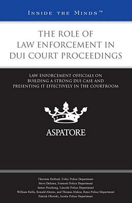 The Role of Law Enforcement in DUI Court Proceedings: Law Enforcement Officials on Building a Strong DUI Case and Presenting it Effectively in the Courtroom