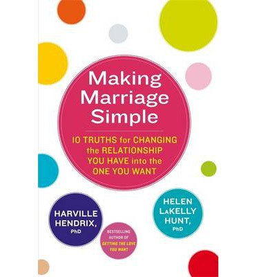 Making Marriage Simple: 10 Truths for Changing the Relationship You Have into the One You Want