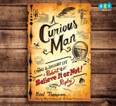"A Curious Man: The Strange & Brilliant Life of Robert ""Believe It or Not!"" Ripley"