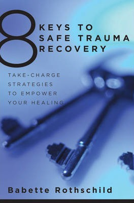 8 Keys to Safe Trauma Recovery: Take-Charge Strategies to Empower Your Healing