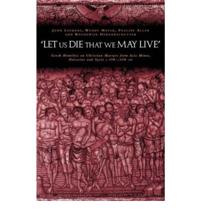 """Let Us Die That We May Live"": Greek Homilies on Christian Martyrs from Asia Minor, Palestine and Syria C.350-c.450 AD"