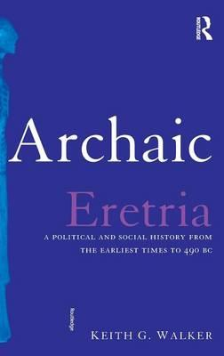 Archaic Eretria: A Political and Social History from the Earliest Times to 490 BC