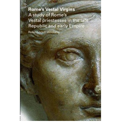 Rome's Vestal Virgins: A Study of Rome's Vestal Priestesses in the Late Republic and Early Empire