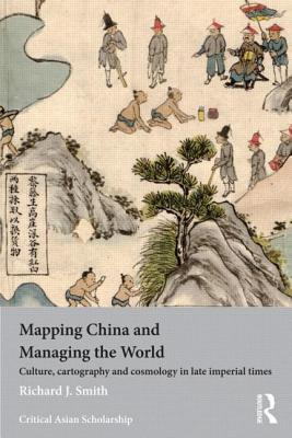 Mapping China and Managing the World: Culture, Cartography and Cosmology in Late Imperial Times