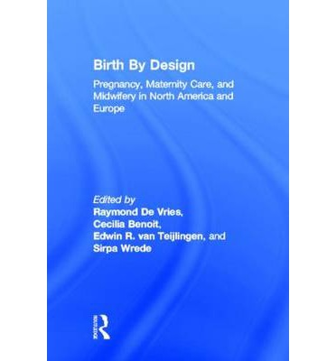 Birth by Design: Pregnancy, Maternity Care and Midwifery in North America and Europe