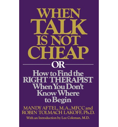 When Talk Is Not Cheap: Or How to Find the Right Therapist When You Don't Know Where to Begin