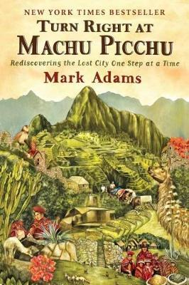 Turn Right at Machu Picchu: Rediscovering the Lost City One Step at a Time