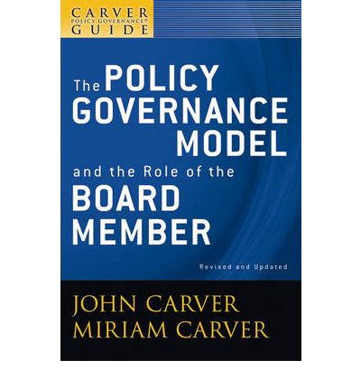 A Policy Governance Model and the Role of the Board Member : A Carver Policy Governance Guide