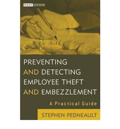 Preventing and Detecting Employee Theft and Embezzlement: A Practical Guide